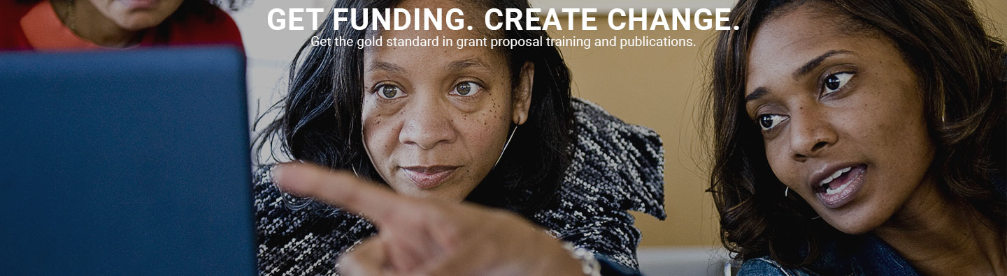 GET FUNDING. CREATE CHANGE. Get the gold standard in grant proposal training and publications.