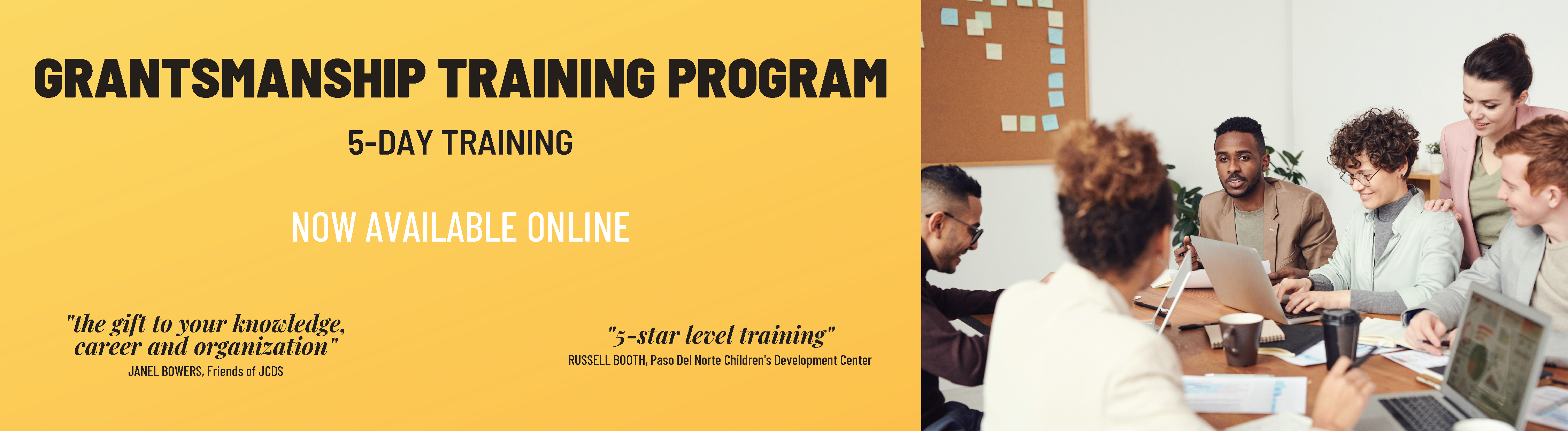 """Grantsmanship Training Program: 5-Day Training. Now Available Online. """"The gift to your knowledge, career, and organization."""" Janel Bowers, Friends of JCDS; """"5-Star level training."""" Russell Booth, Paso Del Norte Children's Development Center"""