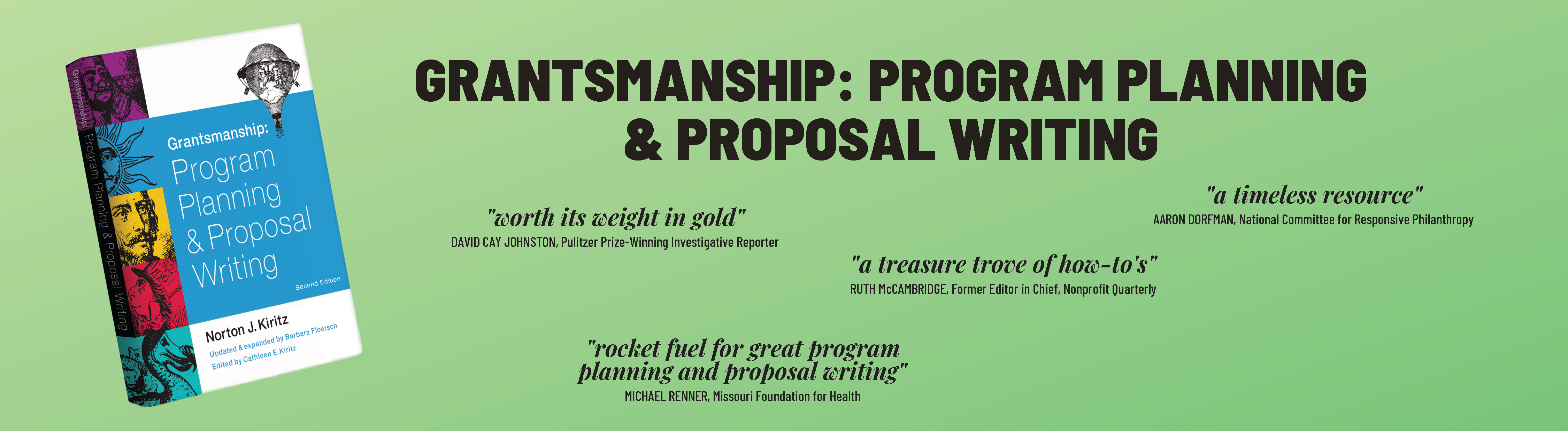 """Grantsmanship: Program Planning & Proposal Writing. """"Worth its weight in gold."""" David Cay Johnston, Pulitzer Prize-Winning Investigative Reporter; """"A timeless resource."""" Aaron Dorfman, National Committee for Responsive Philanthropy; """"A treasure trove of how-to's."""" Rith McCambridge, Former Editor in Chief, Nonprofit Quarterly; """"Rocket fuel for great program planning and proposal writing."""" Michael Renner, Missouri Foundation for Health"""
