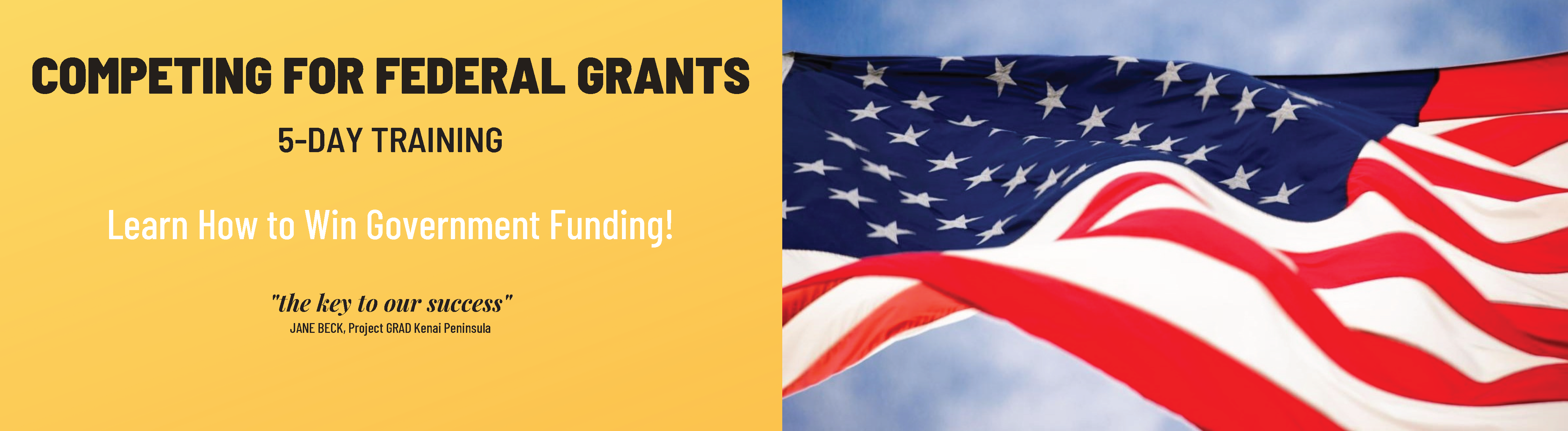 """Competing for Federal Grants: 5-Day Training. Learn how to win government funding! """"The key to our success."""" Jane Beck, Project GRAD Kenai Peninsula"""
